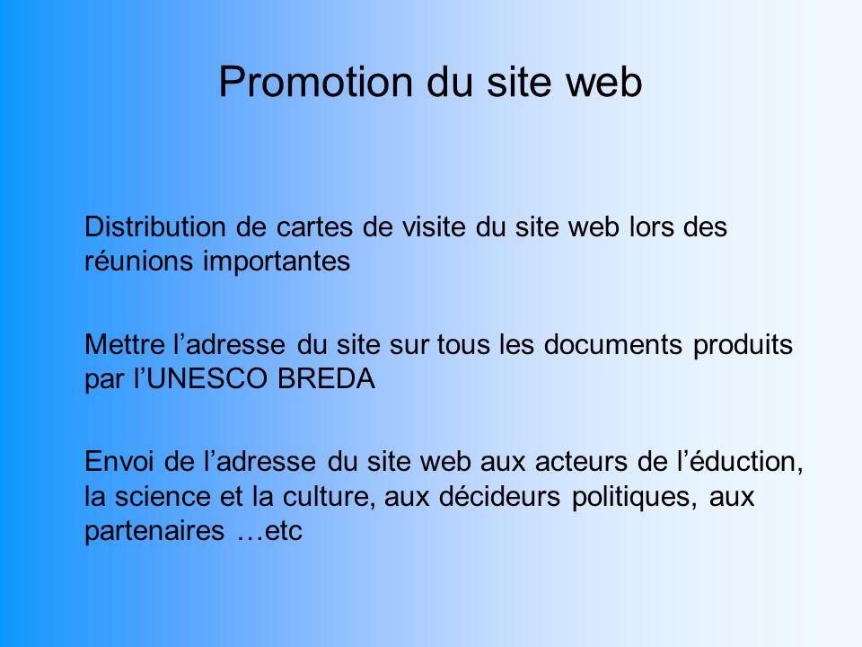 Promotion du site web Distribution de cartes de visite du site web lors des réunions importantes Mettre ladresse du site sur tous les documents produits par lUNESCO BREDA Envoi de ladresse du site web aux acteurs de léduction, la science et la culture, aux décideurs politiques, aux partenaires …etc