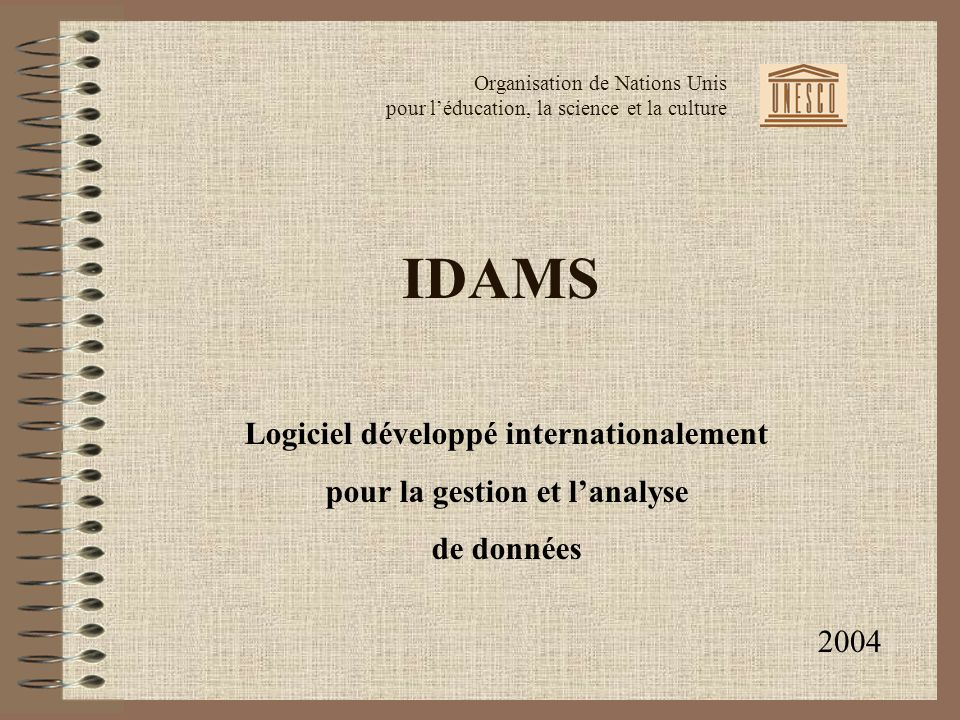 IDAMS Logiciel développé internationalement pour la gestion et lanalyse de données Organisation de Nations Unis pour léducation, la science et la culture 2004