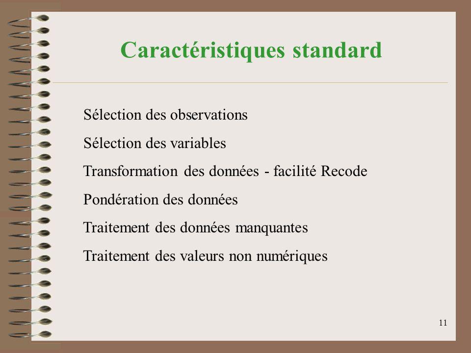 11 Caractéristiques standard Sélection des observations Sélection des variables Transformation des données - facilité Recode Pondération des données Traitement des données manquantes Traitement des valeurs non numériques