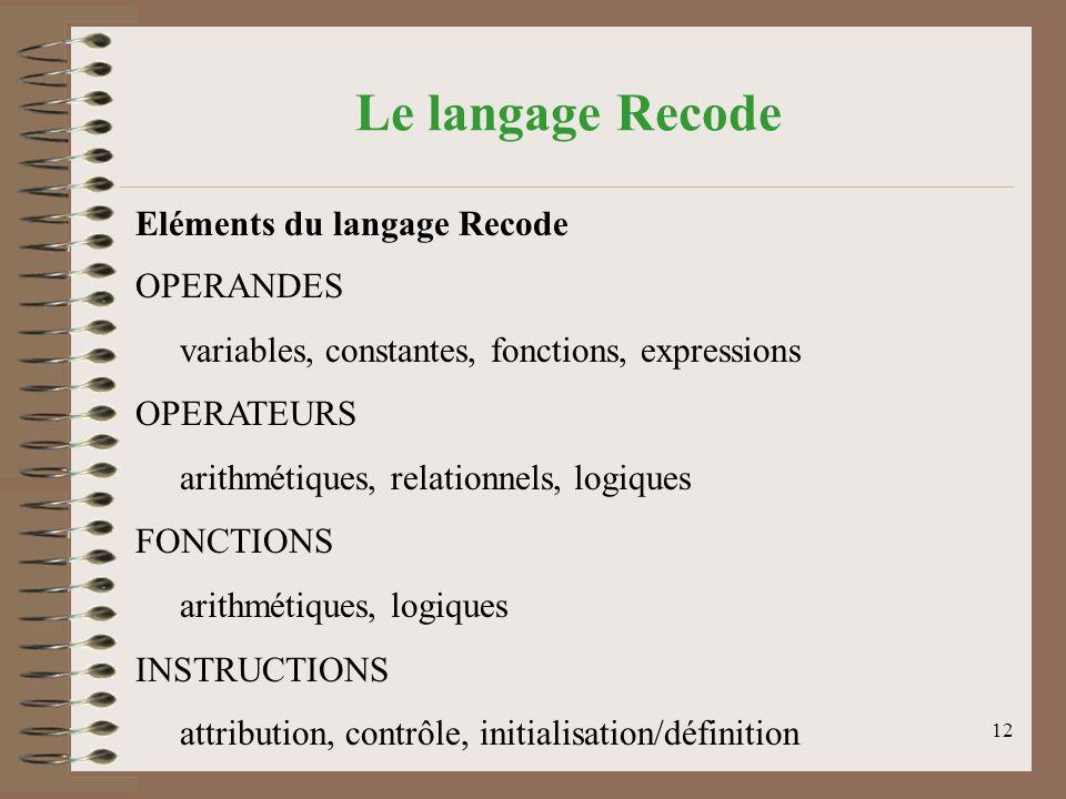 12 Le langage Recode Eléments du langage Recode OPERANDES variables, constantes, fonctions, expressions OPERATEURS arithmétiques, relationnels, logiques FONCTIONS arithmétiques, logiques INSTRUCTIONS attribution, contrôle, initialisation/définition