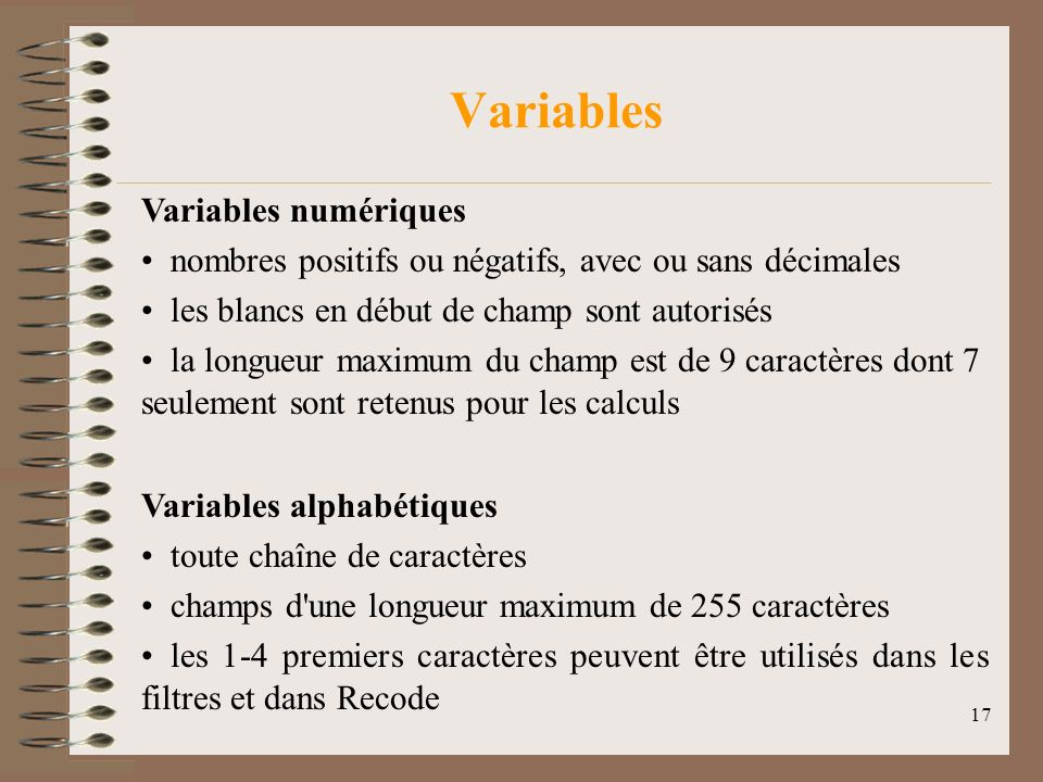 17 Variables Variables numériques nombres positifs ou négatifs, avec ou sans décimales les blancs en début de champ sont autorisés la longueur maximum du champ est de 9 caractères dont 7 seulement sont retenus pour les calculs Variables alphabétiques toute chaîne de caractères champs d une longueur maximum de 255 caractères les 1-4 premiers caractères peuvent être utilisés dans les filtres et dans Recode
