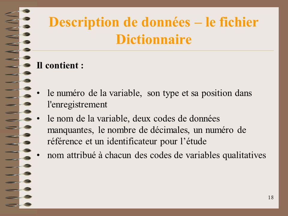 18 Description de données – le fichier Dictionnaire Il contient : le numéro de la variable, son type et sa position dans l enregistrement le nom de la variable, deux codes de données manquantes, le nombre de décimales, un numéro de référence et un identificateur pour létude nom attribué à chacun des codes de variables qualitatives