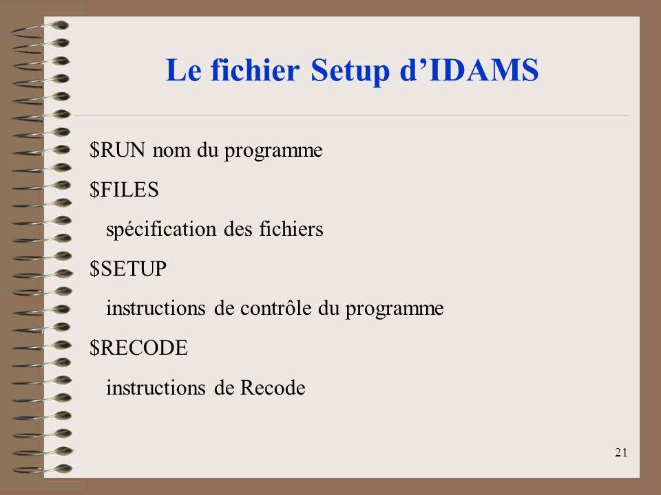 21 Le fichier Setup dIDAMS $RUN nom du programme $FILES spécification des fichiers $SETUP instructions de contrôle du programme $RECODE instructions de Recode