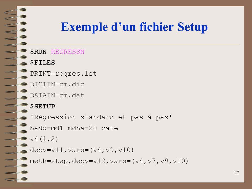 22 Exemple dun fichier Setup $RUN REGRESSN $FILES PRINT=regres.lst DICTIN=cm.dic DATAIN=cm.dat $SETUP Régression standard et pas à pas badd=md1 mdha=20 cate v4(1,2) depv=v11,vars=(v4,v9,v10) meth=step,depv=v12,vars=(v4,v7,v9,v10)