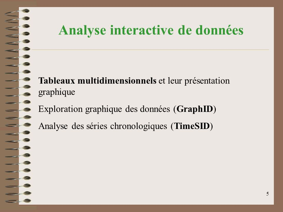 5 Analyse interactive de données Tableaux multidimensionnels et leur présentation graphique Exploration graphique des données (GraphID) Analyse des séries chronologiques (TimeSID)