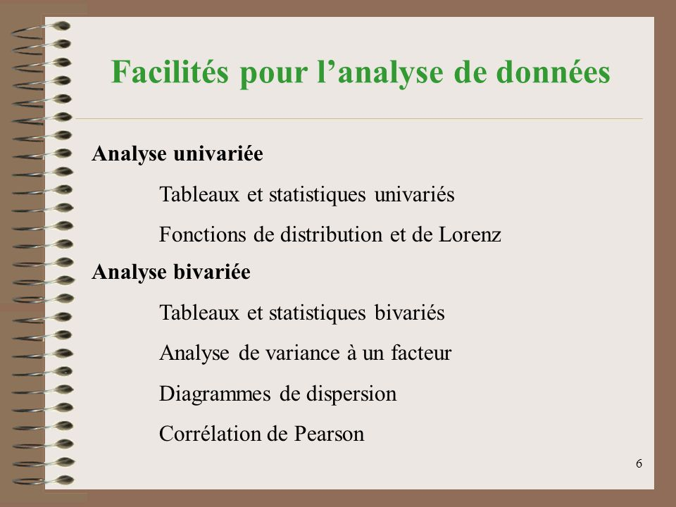 6 Facilités pour lanalyse de données Analyse univariée Tableaux et statistiques univariés Fonctions de distribution et de Lorenz Analyse bivariée Tableaux et statistiques bivariés Analyse de variance à un facteur Diagrammes de dispersion Corrélation de Pearson