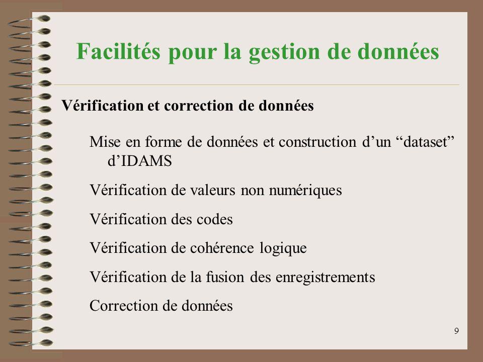 9 Facilités pour la gestion de données Mise en forme de données et construction dun dataset dIDAMS Vérification de valeurs non numériques Vérification des codes Vérification de cohérence logique Vérification de la fusion des enregistrements Correction de données Vérification et correction de données