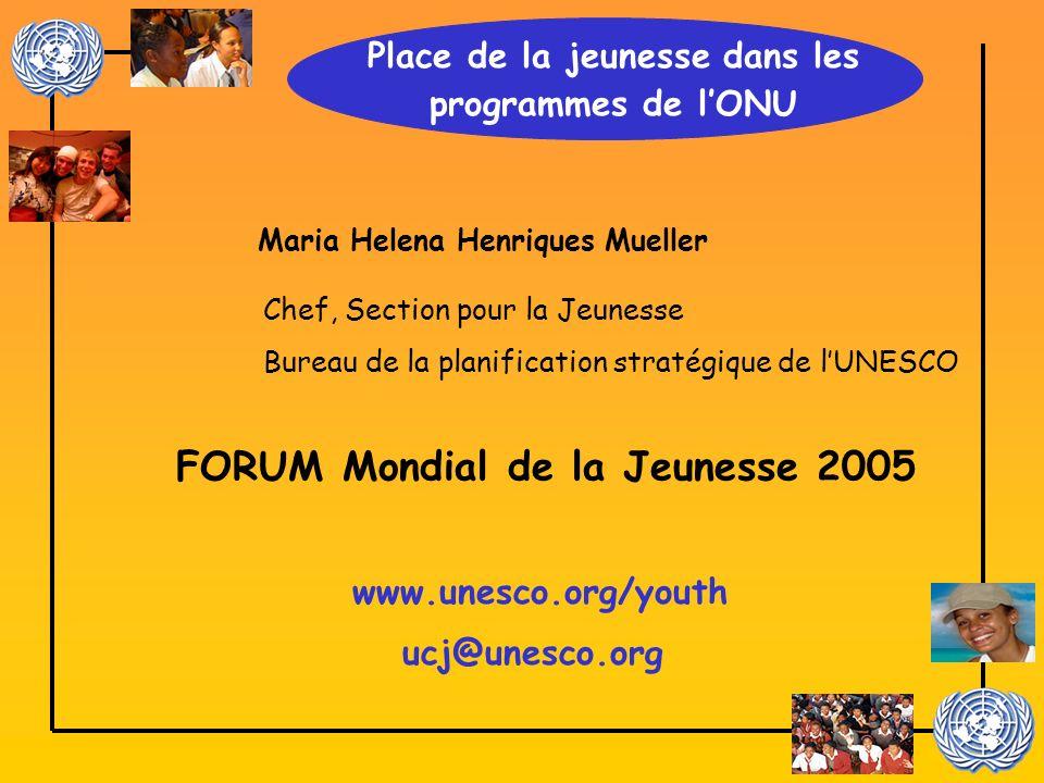 Maria Helena Henriques Mueller www.unesco.org/youth Chef, Section pour la Jeunesse Bureau de la planification stratégique de lUNESCO Place de la jeunesse dans les programmes de lONU FORUM Mondial de la Jeunesse 2005 ucj@unesco.org