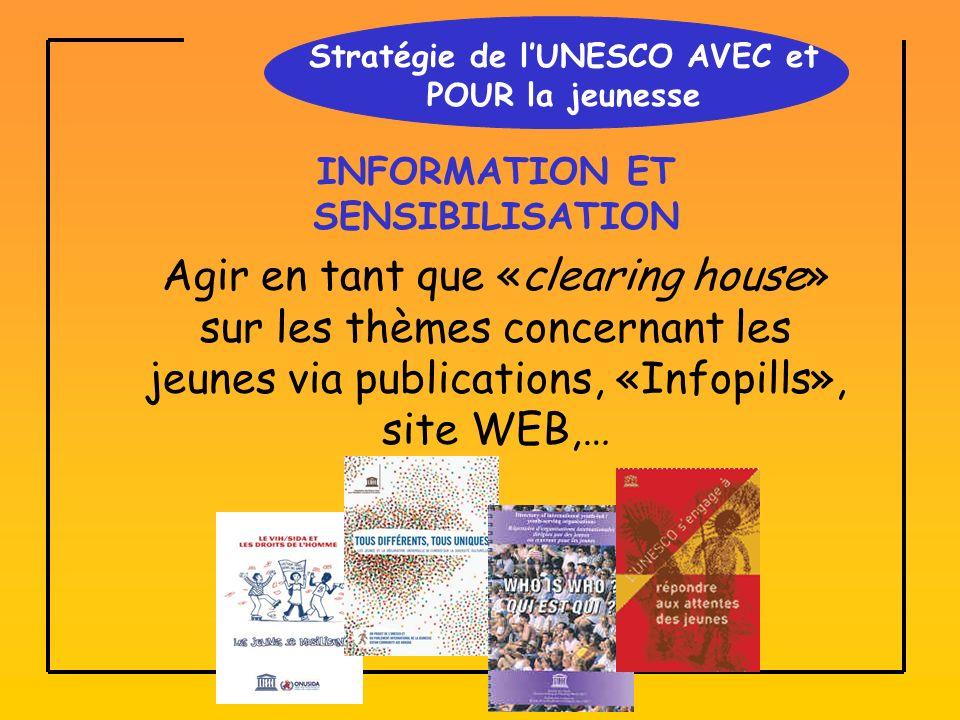 Stratégie de lUNESCO AVEC et POUR la jeunesse INFORMATION ET SENSIBILISATION Agir en tant que «clearing house» sur les thèmes concernant les jeunes via publications, «Infopills», site WEB,…