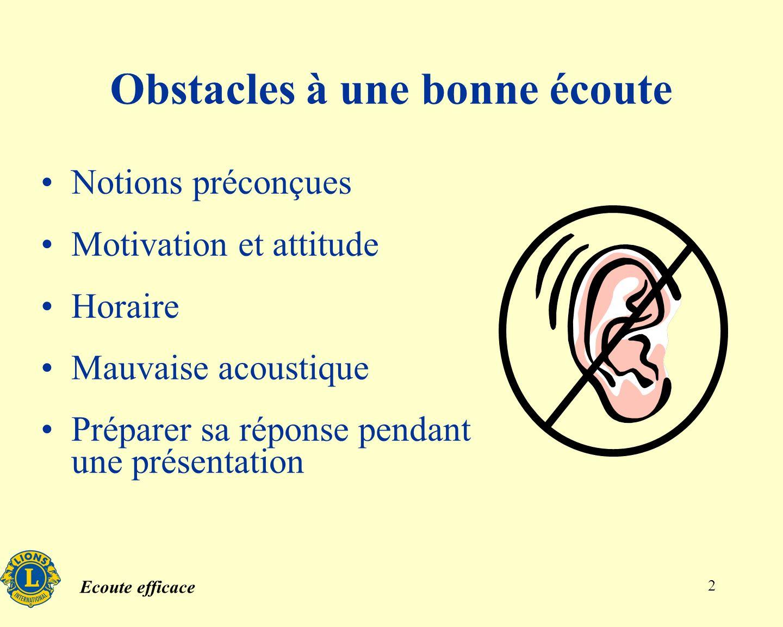 Ecoute efficace 2 Obstacles à une bonne écoute Notions préconçues Motivation et attitude Horaire Mauvaise acoustique Préparer sa réponse pendant une présentation