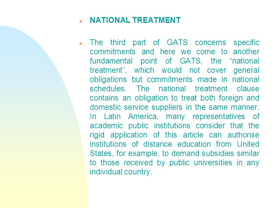 n NATIONAL TREATMENT n The third part of GATS concerns specific commitments and here we come to another fundamental point of GATS, the national treatment, which would not cover general obligations but commitments made in national schedules.