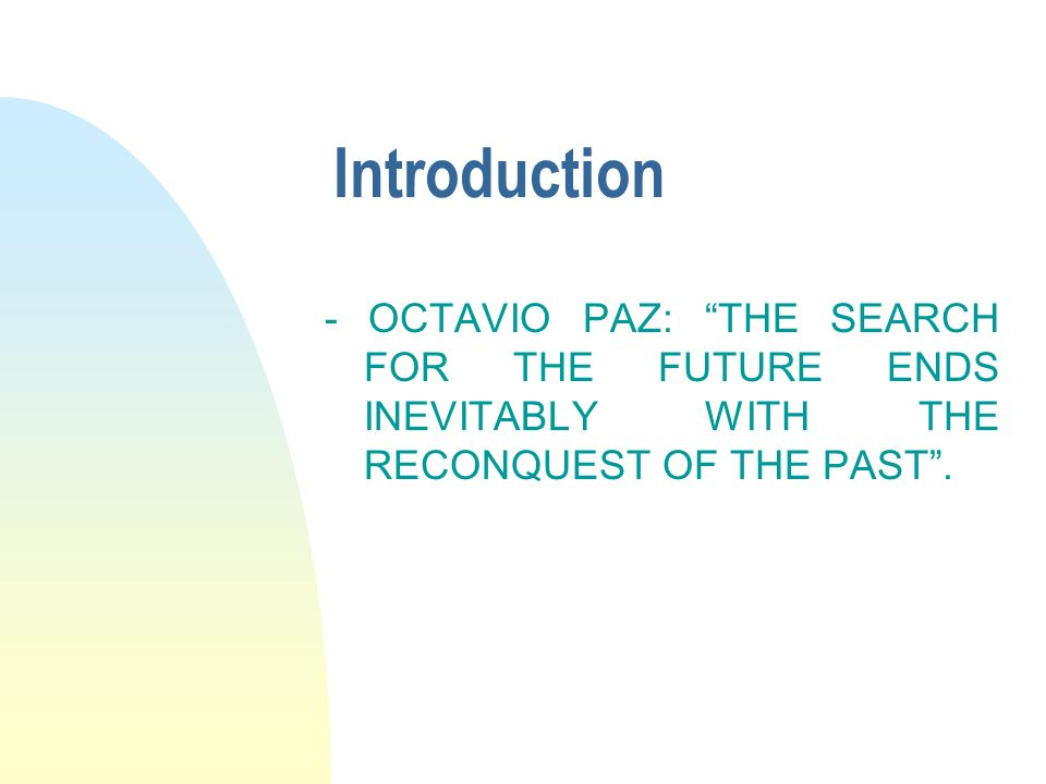 Introduction - OCTAVIO PAZ: THE SEARCH FOR THE FUTURE ENDS INEVITABLY WITH THE RECONQUEST OF THE PAST.