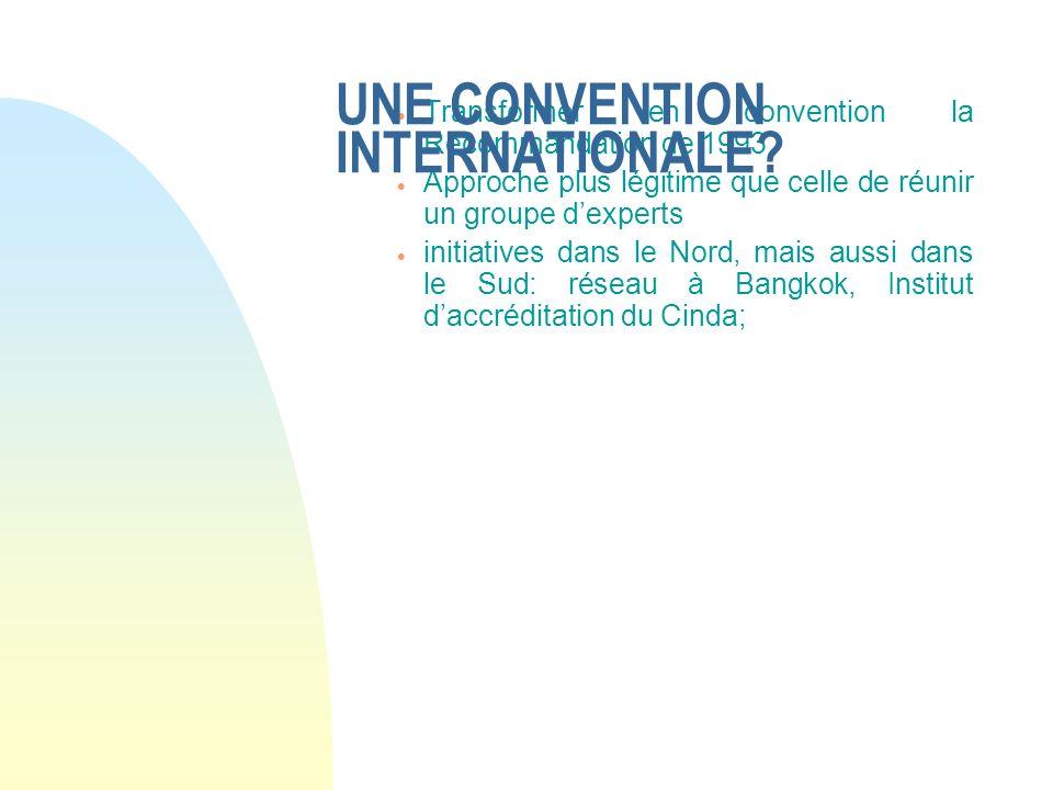 Transformer en convention la Recommandation de 1993 Approche plus légitime que celle de réunir un groupe dexperts initiatives dans le Nord, mais aussi dans le Sud: réseau à Bangkok, Institut daccréditation du Cinda; UNE CONVENTION INTERNATIONALE