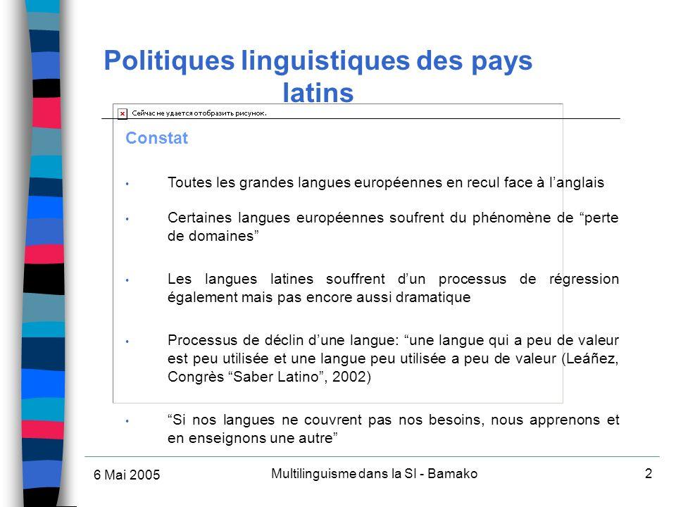 6 Mai 2005 Multilinguisme dans la SI - Bamako2 Constat Toutes les grandes langues européennes en recul face à langlais Certaines langues européennes soufrent du phénomène de perte de domaines Les langues latines souffrent dun processus de régression également mais pas encore aussi dramatique Processus de déclin dune langue: une langue qui a peu de valeur est peu utilisée et une langue peu utilisée a peu de valeur (Leáñez, Congrès Saber Latino, 2002) Si nos langues ne couvrent pas nos besoins, nous apprenons et en enseignons une autre Politiques linguistiques des pays latins
