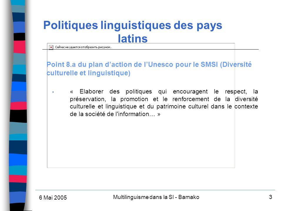 6 Mai 2005 Multilinguisme dans la SI - Bamako3 Point 8.a du plan daction de lUnesco pour le SMSI (Diversité culturelle et linguistique) « Elaborer des politiques qui encouragent le respect, la préservation, la promotion et le renforcement de la diversité culturelle et linguistique et du patrimoine culturel dans le contexte de la société de l information… » Politiques linguistiques des pays latins