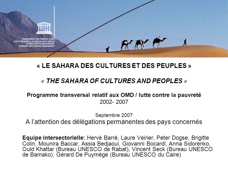 RAPPEL DE LOBJECTIF GENENRAL: Accompagner les Etats membres du Sahara et les acteurs locaux à élaborer et à mettre en œuvre, à partir des expériences de terrain, des stratégies de développement durable et de lutte contre la pauvreté fondées sur la sauvegarde et la valorisation du patrimoine culturel par et au bénéfice des populations en situation de pauvreté.