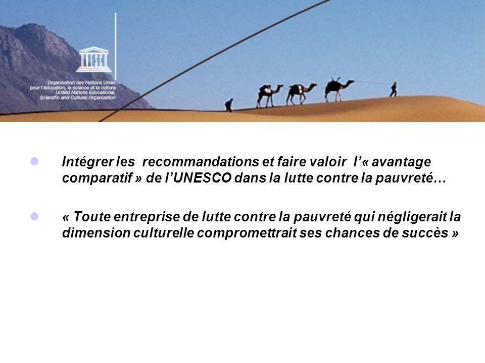 Intégrer les recommandations et faire valoir l« avantage comparatif » de lUNESCO dans la lutte contre la pauvreté… « Toute entreprise de lutte contre la pauvreté qui négligerait la dimension culturelle compromettrait ses chances de succès »