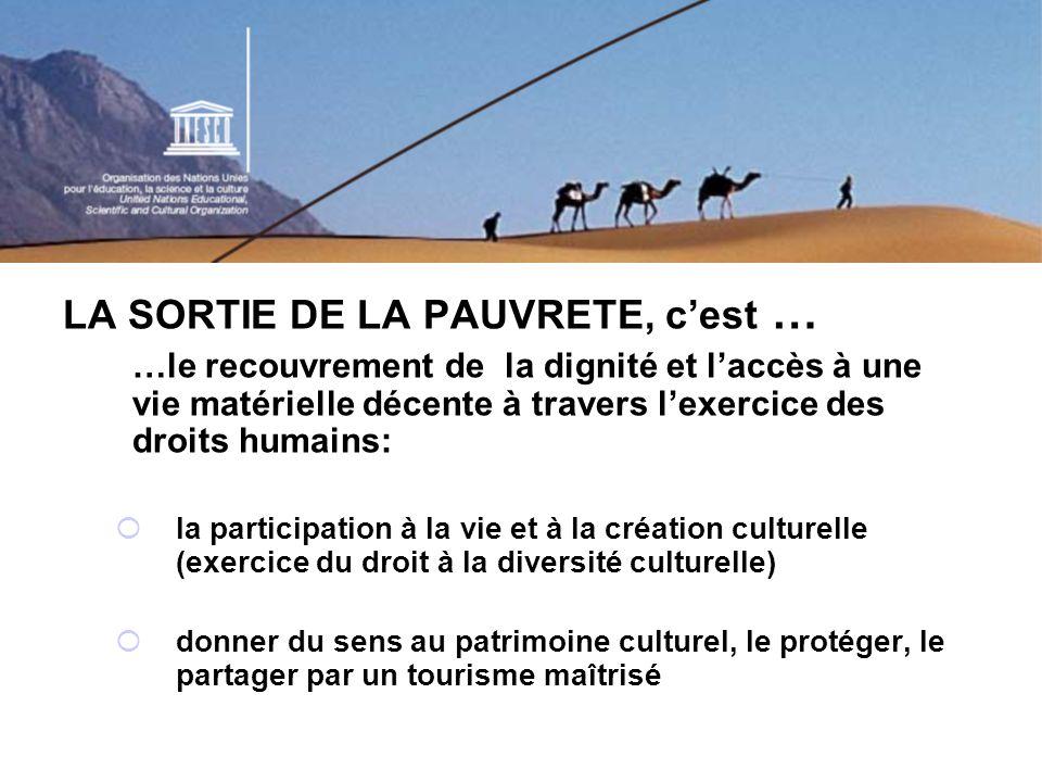 LA SORTIE DE LA PAUVRETE, cest … …le recouvrement de la dignité et laccès à une vie matérielle décente à travers lexercice des droits humains: la participation à la vie et à la création culturelle (exercice du droit à la diversité culturelle) donner du sens au patrimoine culturel, le protéger, le partager par un tourisme maîtrisé
