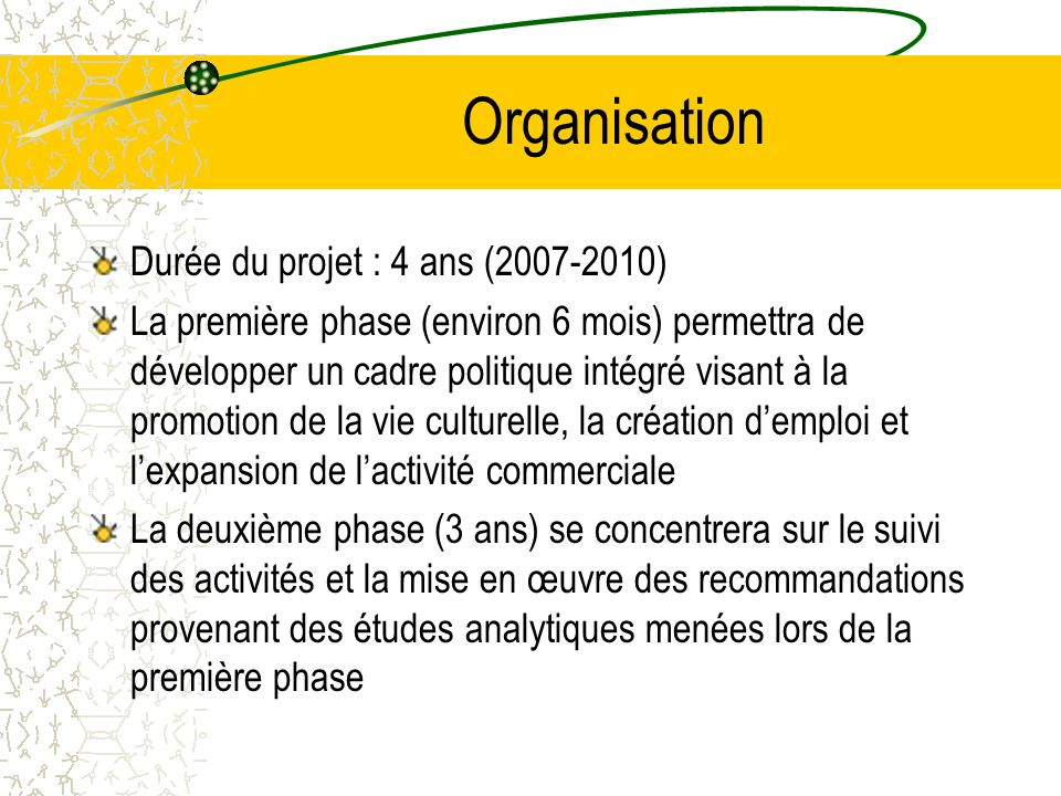 Organisation Durée du projet : 4 ans (2007-2010) La première phase (environ 6 mois) permettra de développer un cadre politique intégré visant à la promotion de la vie culturelle, la création demploi et lexpansion de lactivité commerciale La deuxième phase (3 ans) se concentrera sur le suivi des activités et la mise en œuvre des recommandations provenant des études analytiques menées lors de la première phase