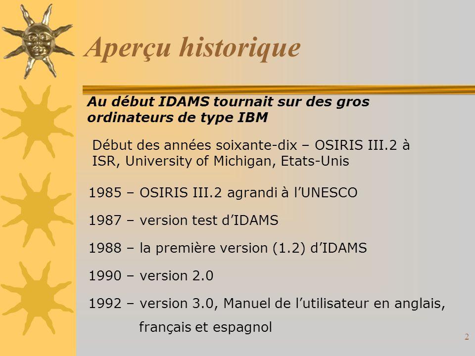 2 Aperçu historique Au début IDAMS tournait sur des gros ordinateurs de type IBM Début des années soixante-dix – OSIRIS III.2 à ISR, University of Michigan, Etats-Unis 1985 – OSIRIS III.2 agrandi à lUNESCO 1987 – version test dIDAMS 1988 – la première version (1.2) dIDAMS 1990 – version 2.0 1992 – version 3.0, Manuel de lutilisateur en anglais, français et espagnol