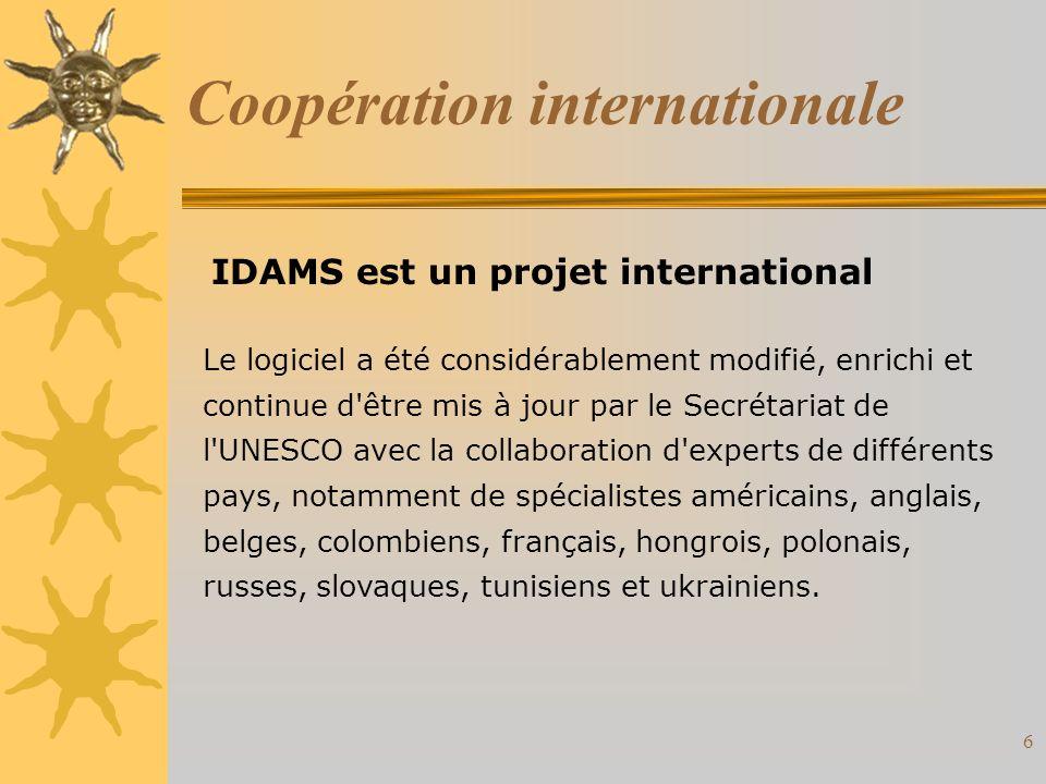 6 Coopération internationale Le logiciel a été considérablement modifié, enrichi et continue d être mis à jour par le Secrétariat de l UNESCO avec la collaboration d experts de différents pays, notamment de spécialistes américains, anglais, belges, colombiens, français, hongrois, polonais, russes, slovaques, tunisiens et ukrainiens.
