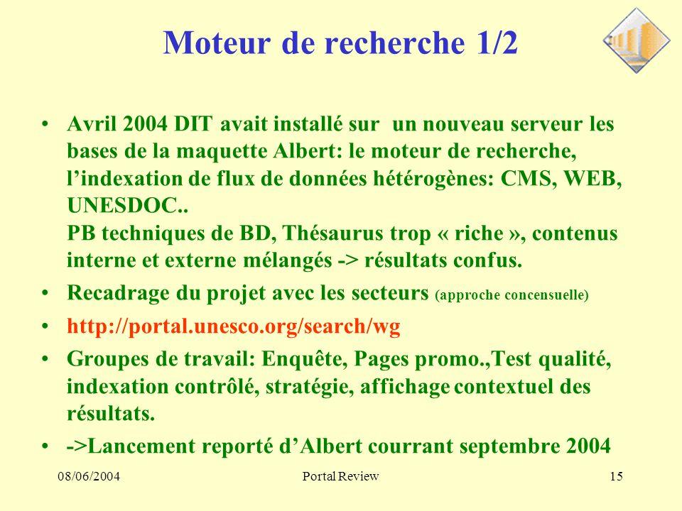 08/06/2004Portal Review15 Moteur de recherche 1/2 Avril 2004 DIT avait installé sur un nouveau serveur les bases de la maquette Albert: le moteur de recherche, lindexation de flux de données hétérogènes: CMS, WEB, UNESDOC..