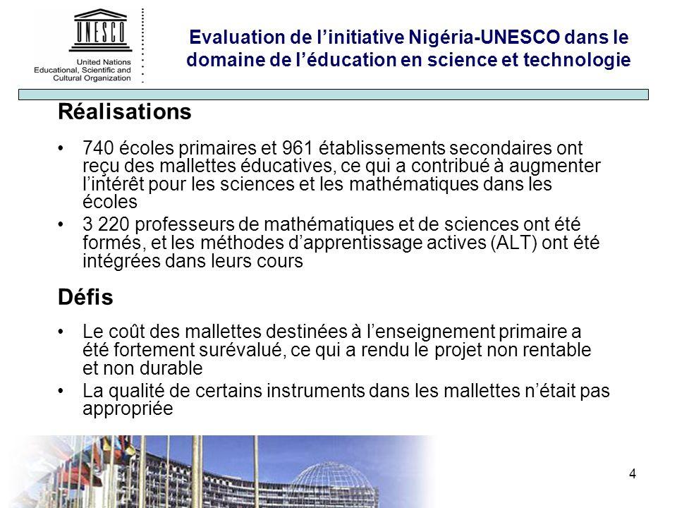 4 Evaluation de linitiative Nigéria-UNESCO dans le domaine de léducation en science et technologie Réalisations 740 écoles primaires et 961 établissements secondaires ont reçu des mallettes éducatives, ce qui a contribué à augmenter lintérêt pour les sciences et les mathématiques dans les écoles 3 220 professeurs de mathématiques et de sciences ont été formés, et les méthodes dapprentissage actives (ALT) ont été intégrées dans leurs cours Défis Le coût des mallettes destinées à lenseignement primaire a été fortement surévalué, ce qui a rendu le projet non rentable et non durable La qualité de certains instruments dans les mallettes nétait pas appropriée