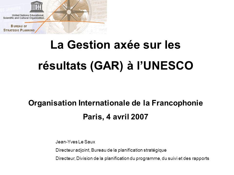 La Gestion axée sur les résultats (GAR) à lUNESCO Organisation Internationale de la Francophonie Paris, 4 avril 2007 Jean-Yves Le Saux Directeur adjoi