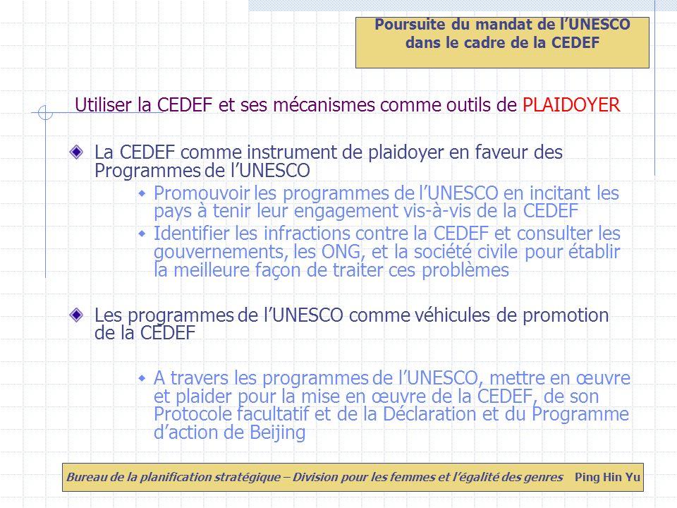 Utiliser la CEDEF et ses mécanismes comme outils de PLAIDOYER La CEDEF comme instrument de plaidoyer en faveur des Programmes de lUNESCO Promouvoir les programmes de lUNESCO en incitant les pays à tenir leur engagement vis-à-vis de la CEDEF Identifier les infractions contre la CEDEF et consulter les gouvernements, les ONG, et la société civile pour établir la meilleure façon de traiter ces problèmes Les programmes de lUNESCO comme véhicules de promotion de la CEDEF A travers les programmes de lUNESCO, mettre en œuvre et plaider pour la mise en œuvre de la CEDEF, de son Protocole facultatif et de la Déclaration et du Programme daction de Beijing Poursuite du mandat de lUNESCO dans le cadre de la CEDEF Bureau de la planification stratégique – Division pour les femmes et légalité des genres Ping Hin Yu