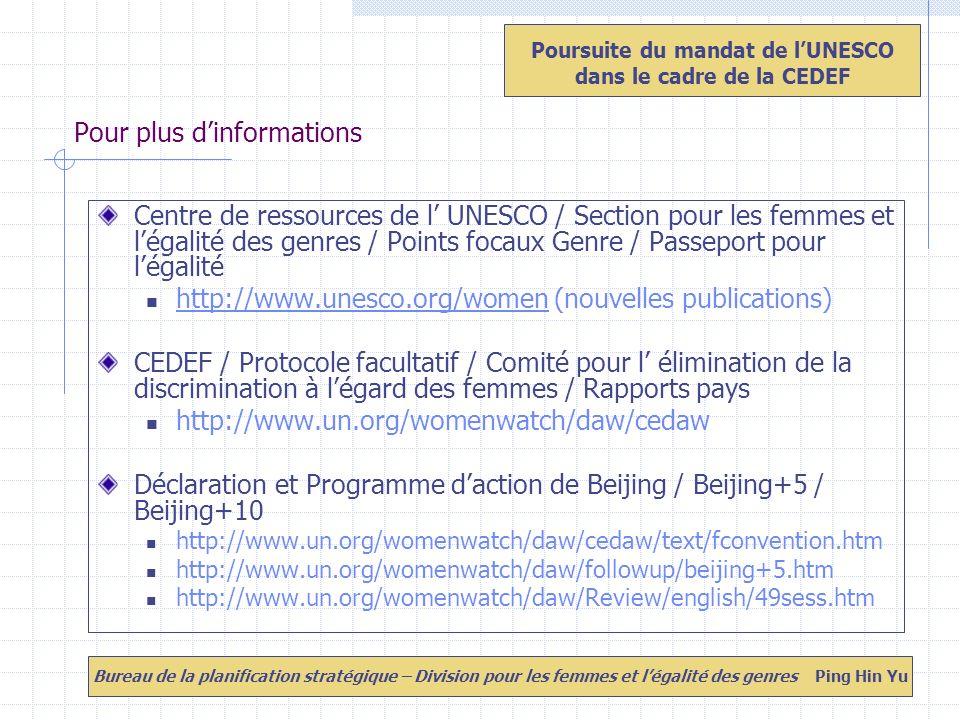 Pour plus dinformations Centre de ressources de l UNESCO / Section pour les femmes et légalité des genres / Points focaux Genre / Passeport pour légalité http://www.unesco.org/women (nouvelles publications) http://www.unesco.org/women CEDEF / Protocole facultatif / Comité pour l élimination de la discrimination à légard des femmes / Rapports pays http://www.un.org/womenwatch/daw/cedaw Déclaration et Programme daction de Beijing / Beijing+5 / Beijing+10 http://www.un.org/womenwatch/daw/cedaw/text/fconvention.htm http://www.un.org/womenwatch/daw/followup/beijing+5.htm http://www.un.org/womenwatch/daw/Review/english/49sess.htm Poursuite du mandat de lUNESCO dans le cadre de la CEDEF Bureau de la planification stratégique – Division pour les femmes et légalité des genres Ping Hin Yu