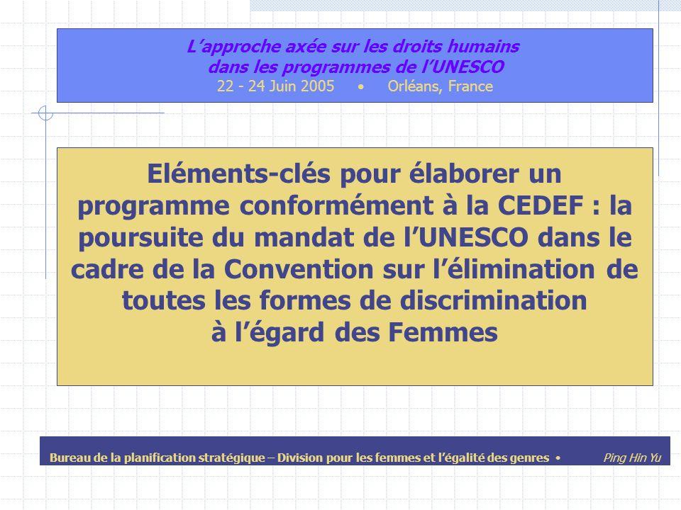 Eléments-clés pour élaborer un programme conformément à la CEDEF : la poursuite du mandat de lUNESCO dans le cadre de la Convention sur lélimination de toutes les formes de discrimination à légard des Femmes Lapproche axée sur les droits humains dans les programmes de lUNESCO 22 - 24 Juin 2005 Orléans, France Bureau de la planification stratégique – Division pour les femmes et légalité des genres Ping Hin Yu