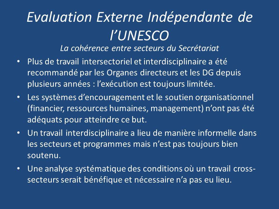 Evaluation Externe Indépendante de lUNESCO La cohérence entre secteurs du Secrétariat Plus de travail intersectoriel et interdisciplinaire a été recommandé par les Organes directeurs et les DG depuis plusieurs années : lexécution est toujours limitée.
