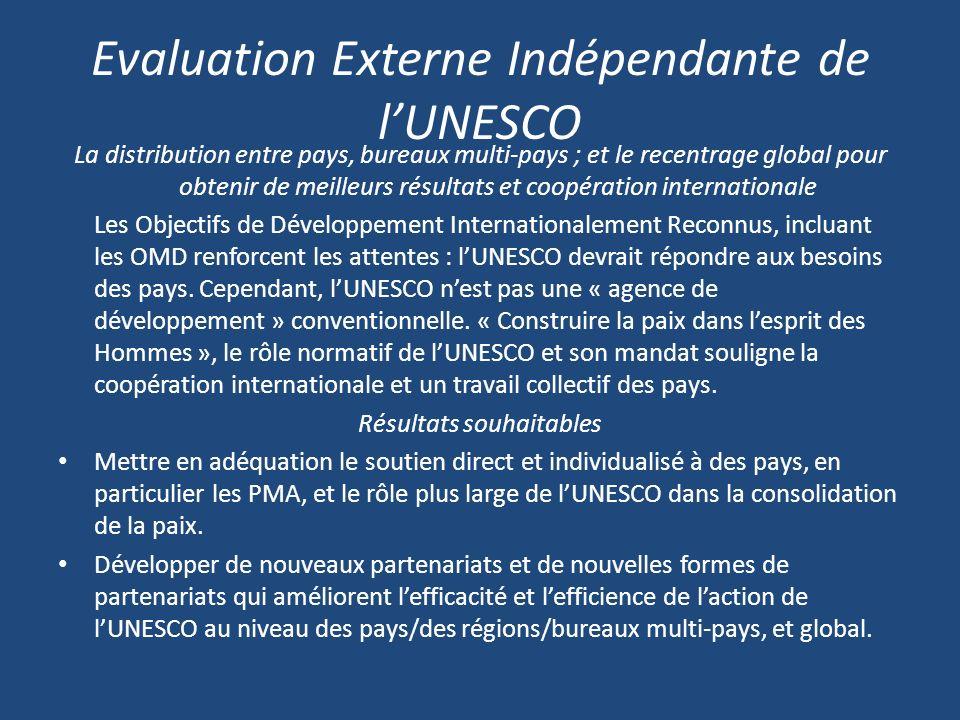 Evaluation Externe Indépendante de lUNESCO La distribution entre pays, bureaux multi-pays ; et le recentrage global pour obtenir de meilleurs résultats et coopération internationale Les Objectifs de Développement Internationalement Reconnus, incluant les OMD renforcent les attentes : lUNESCO devrait répondre aux besoins des pays.