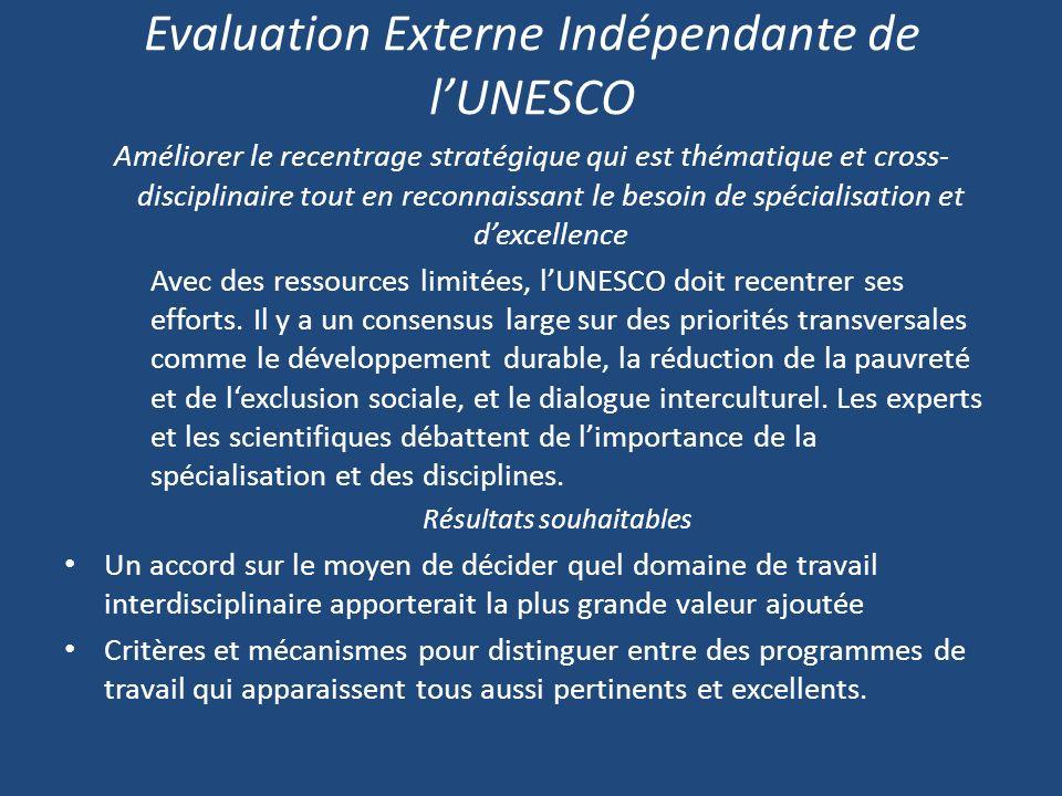 Evaluation Externe Indépendante de lUNESCO Améliorer le recentrage stratégique qui est thématique et cross- disciplinaire tout en reconnaissant le besoin de spécialisation et dexcellence Avec des ressources limitées, lUNESCO doit recentrer ses efforts.