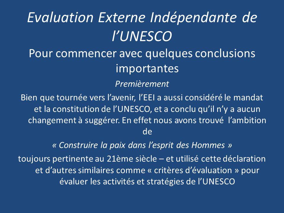 Evaluation Externe Indépendante de lUNESCO Pour commencer avec quelques conclusions importantes Premièrement Bien que tournée vers lavenir, lEEI a aussi considéré le mandat et la constitution de lUNESCO, et a conclu quil ny a aucun changement à suggérer.