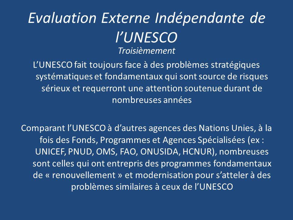 Evaluation Externe Indépendante de lUNESCO Troisièmement LUNESCO fait toujours face à des problèmes stratégiques systématiques et fondamentaux qui sont source de risques sérieux et requerront une attention soutenue durant de nombreuses années Comparant lUNESCO à dautres agences des Nations Unies, à la fois des Fonds, Programmes et Agences Spécialisées (ex : UNICEF, PNUD, OMS, FAO, ONUSIDA, HCNUR), nombreuses sont celles qui ont entrepris des programmes fondamentaux de « renouvellement » et modernisation pour satteler à des problèmes similaires à ceux de lUNESCO