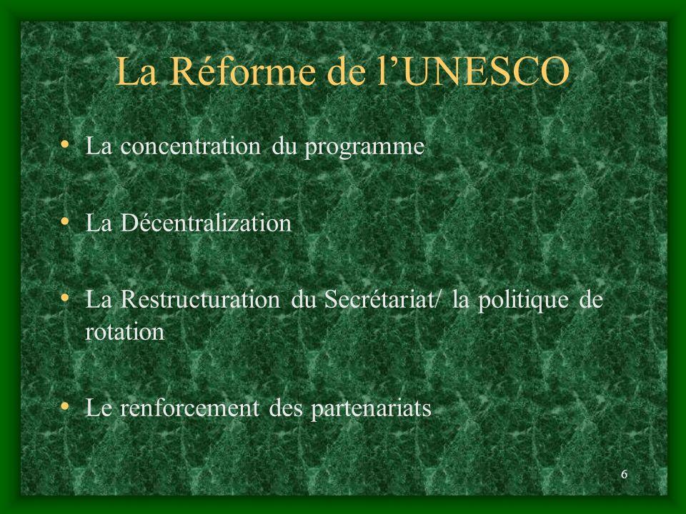 6 La Réforme de lUNESCO La concentration du programme La Décentralization La Restructuration du Secrétariat/ la politique de rotation Le renforcement des partenariats