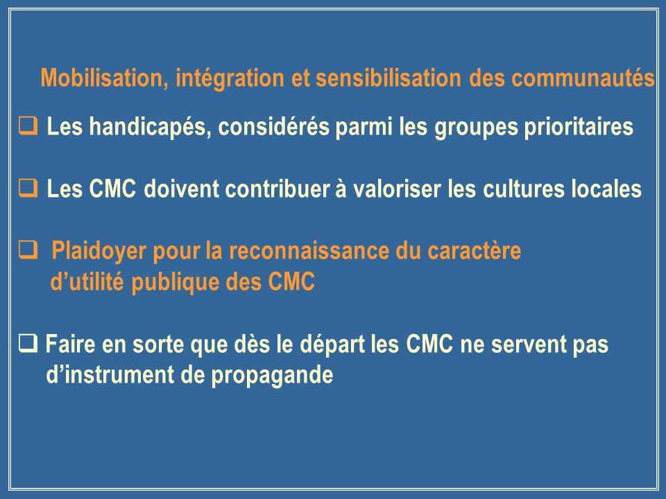 Les handicapés, considérés parmi les groupes prioritaires Les CMC doivent contribuer à valoriser les cultures locales Plaidoyer pour la reconnaissance du caractère dutilité publique des CMC Faire en sorte que dès le départ les CMC ne servent pas dinstrument de propagande Mobilisation, intégration et sensibilisation des communautés