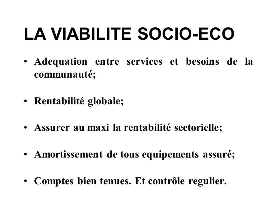 LA VIABILITE SOCIO-ECO Adequation entre services et besoins de la communauté; Rentabilité globale; Assurer au maxi la rentabilité sectorielle; Amortissement de tous equipements assuré; Comptes bien tenues.