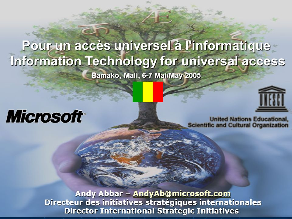 Pour un accès universel à l informatique Information Technology for universal access Bamako, Mali, 6-7 Mai/May 2005 Andy Abbar – AndyAb@microsoft.com AndyAb@microsoft.com Directeur des initiatives stratégiques internationales Director International Strategic Initiatives