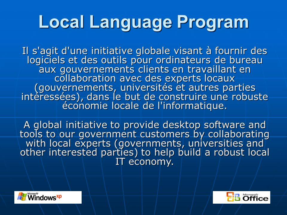 Local Language Program Il s agit d une initiative globale visant à fournir des logiciels et des outils pour ordinateurs de bureau aux gouvernements clients en travaillant en collaboration avec des experts locaux (gouvernements, universités et autres parties intéressées), dans le but de construire une robuste économie locale de l informatique.