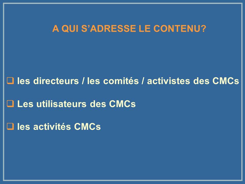les directeurs / les comités / activistes des CMCs Les utilisateurs des CMCs les activités CMCs A QUI SADRESSE LE CONTENU
