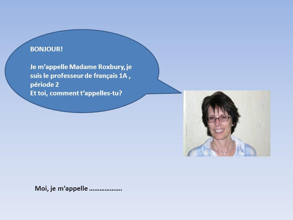 Moi, je mappelle ………………. BONJOUR! Je mappelle Madame Roxbury, je suis le professeur de français 1A, période 2 Et toi, comment tappelles-tu?