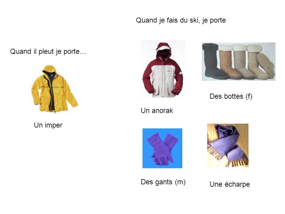 Quand il pleut je porte… Un imper Quand je fais du ski, je porte Un anorak Des bottes (f) Des gants (m) Une écharpe