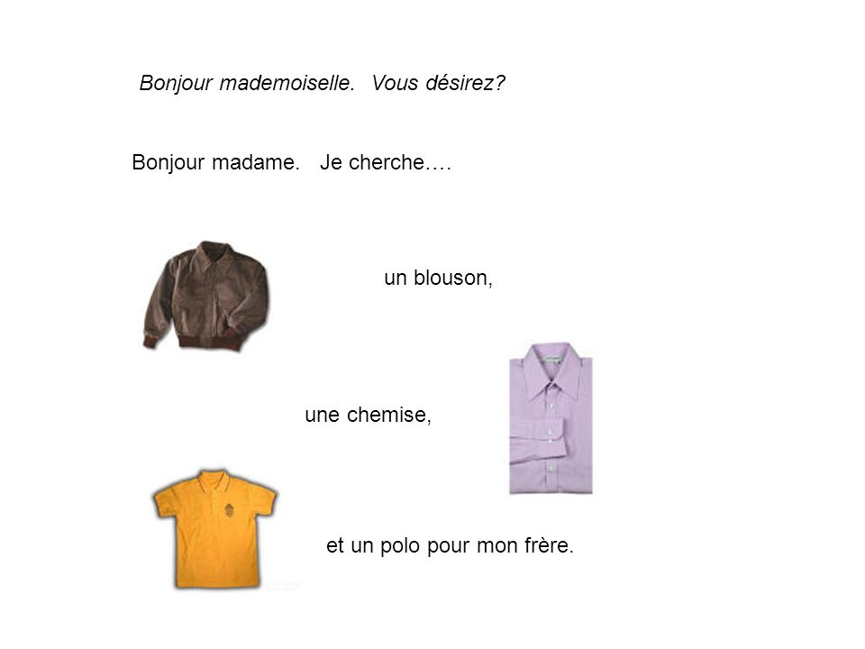 Bonjour mademoiselle. Vous désirez? Bonjour madame. Je cherche…. un blouson, une chemise, et un polo pour mon frère.