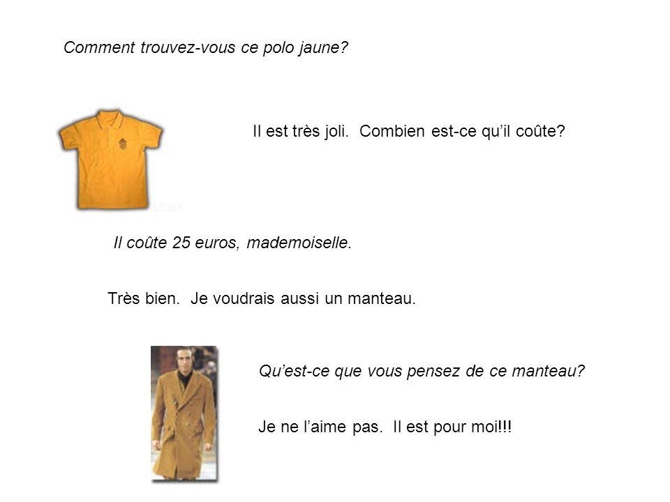 Comment trouvez-vous ce polo jaune? Il est très joli. Combien est-ce quil coûte? Il coûte 25 euros, mademoiselle. Très bien. Je voudrais aussi un mant
