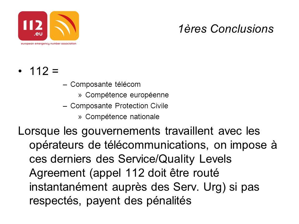 1ères Conclusions 112 = –Composante télécom »Compétence européenne –Composante Protection Civile »Compétence nationale Lorsque les gouvernements travaillent avec les opérateurs de télécommunications, on impose à ces derniers des Service/Quality Levels Agreement (appel 112 doit être routé instantanément auprès des Serv.