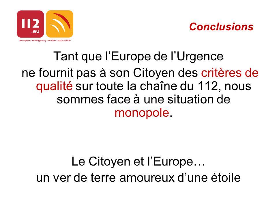 Conclusions Tant que lEurope de lUrgence ne fournit pas à son Citoyen des critères de qualité sur toute la chaîne du 112, nous sommes face à une situation de monopole.