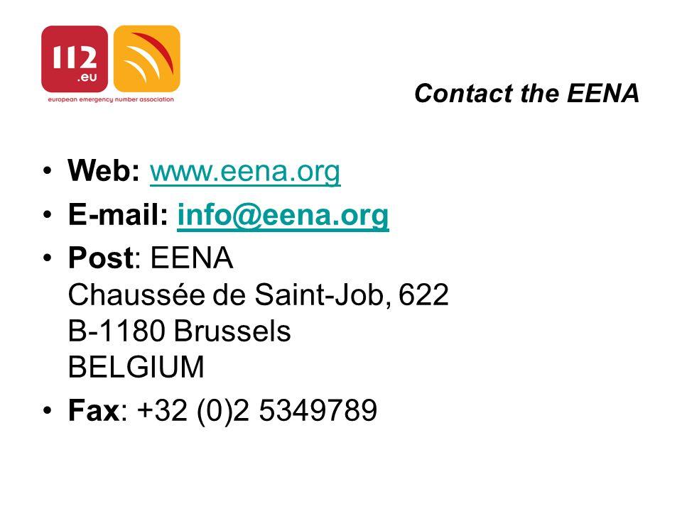Contact the EENA Web: www.eena.orgeena.org E-mail: info@eena.orginfo@eena.org Post: EENA Chaussée de Saint-Job, 622 B-1180 Brussels BELGIUM Fax: +32 (0)2 5349789