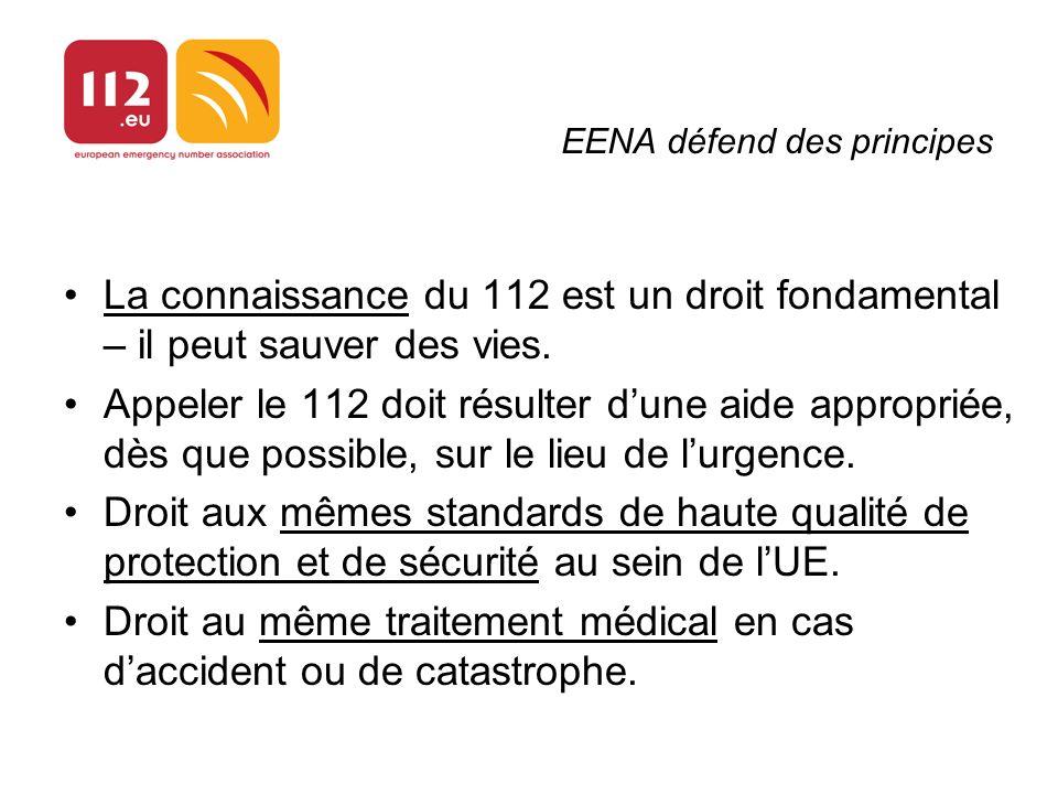 EENA défend des principes La connaissance du 112 est un droit fondamental – il peut sauver des vies. Appeler le 112 doit résulter dune aide appropriée